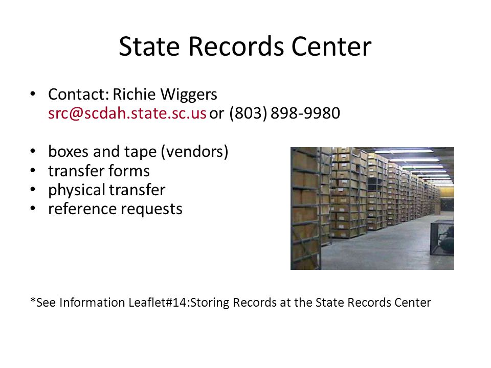 State Records Center Contact: Richie Wiggers src@scdah.state.sc.us or (803) 898-9980 boxes and tape (vendors) transfer forms physical transfer reference requests *See Information Leaflet#14:Storing Records at the State Records Center
