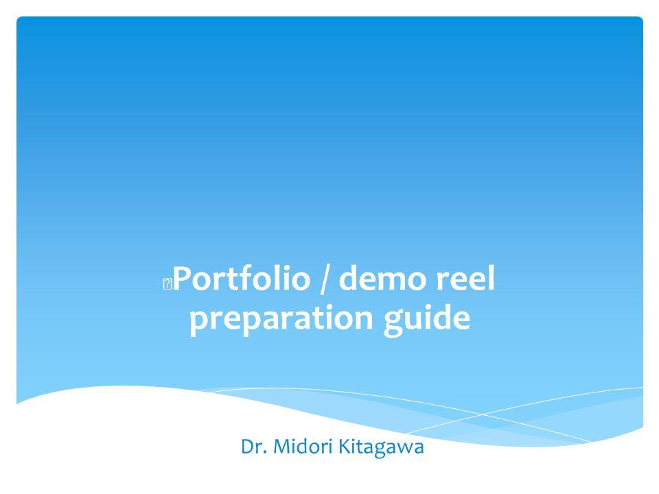 Portfolio / demo reel preparation guide Dr. Midori Kitagawa