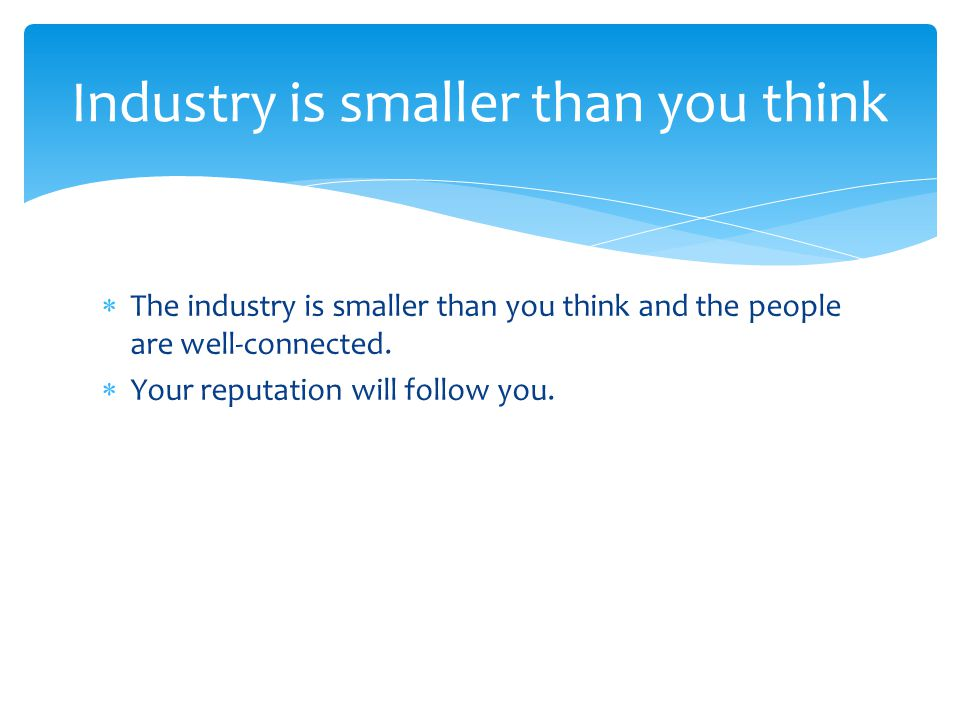  The industry is smaller than you think and the people are well-connected.
