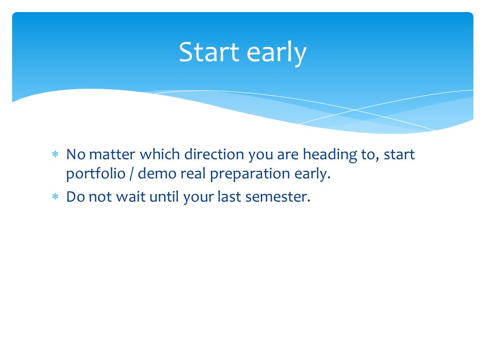  No matter which direction you are heading to, start portfolio / demo real preparation early.