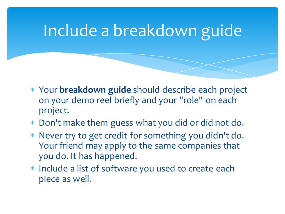  Your breakdown guide should describe each project on your demo reel briefly and your role on each project.