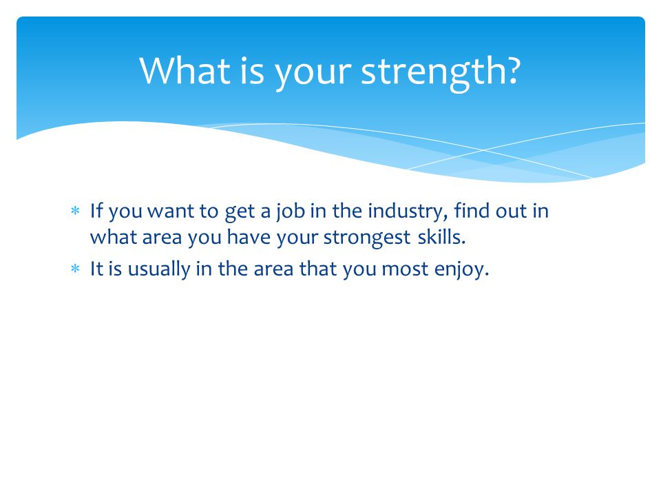 Once you recognize your strength:  Focus on it (i.e., strengthen your skills in the area)  Create works for your portfolio/demo reel that showcase the skills  Find a position that matches your skills.