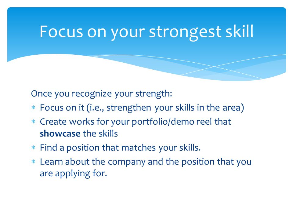 Once you recognize your strength:  Focus on it (i.e., strengthen your skills in the area)  Create works for your portfolio/demo reel that showcase the skills  Find a position that matches your skills.