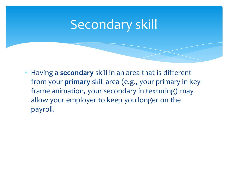  Having a secondary skill in an area that is different from your primary skill area (e.g., your primary in key- frame animation, your secondary in texturing) may allow your employer to keep you longer on the payroll.