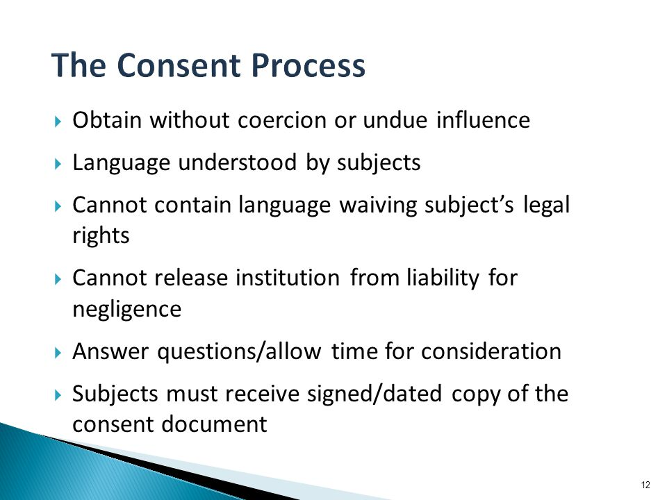  Obtain without coercion or undue influence  Language understood by subjects  Cannot contain language waiving subject's legal rights  Cannot relea