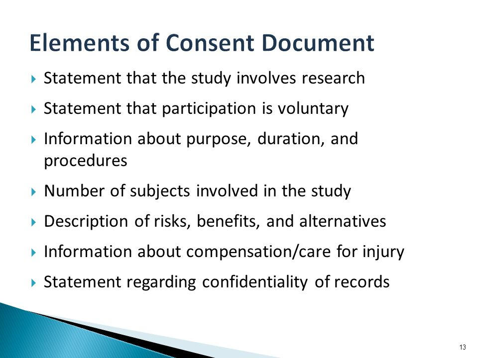  Statement that the study involves research  Statement that participation is voluntary  Information about purpose, duration, and procedures  Number of subjects involved in the study  Description of risks, benefits, and alternatives  Information about compensation/care for injury  Statement regarding confidentiality of records 13