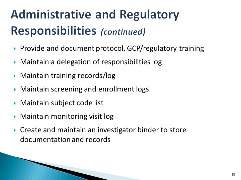  Provide and document protocol, GCP/regulatory training  Maintain a delegation of responsibilities log  Maintain training records/log  Maintain screening and enrollment logs  Maintain subject code list  Maintain monitoring visit log  Create and maintain an investigator binder to store documentation and records 18