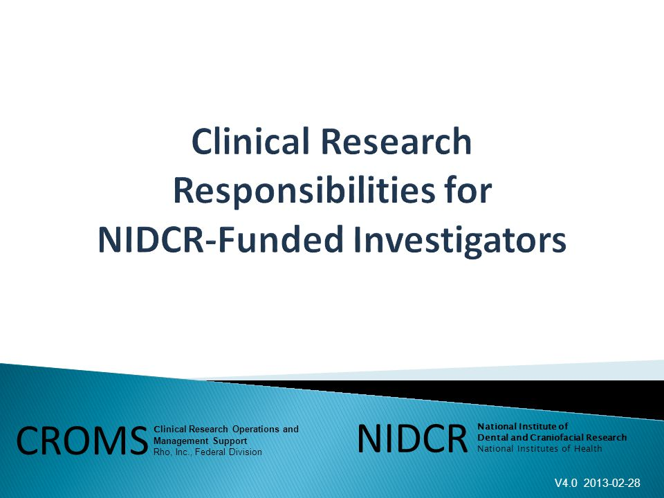 V4.0 2013-02-28 NIDCR National Institute of Dental and Craniofacial Research National Institutes of Health CROMS C linical Research Operations and Management Support Rho, Inc., Federal Division