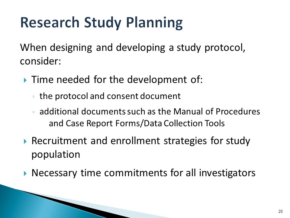 When designing and developing a study protocol, consider:  Time needed for the development of: ◦ the protocol and consent document ◦ additional documents such as the Manual of Procedures and Case Report Forms/Data Collection Tools  Recruitment and enrollment strategies for study population  Necessary time commitments for all investigators 20