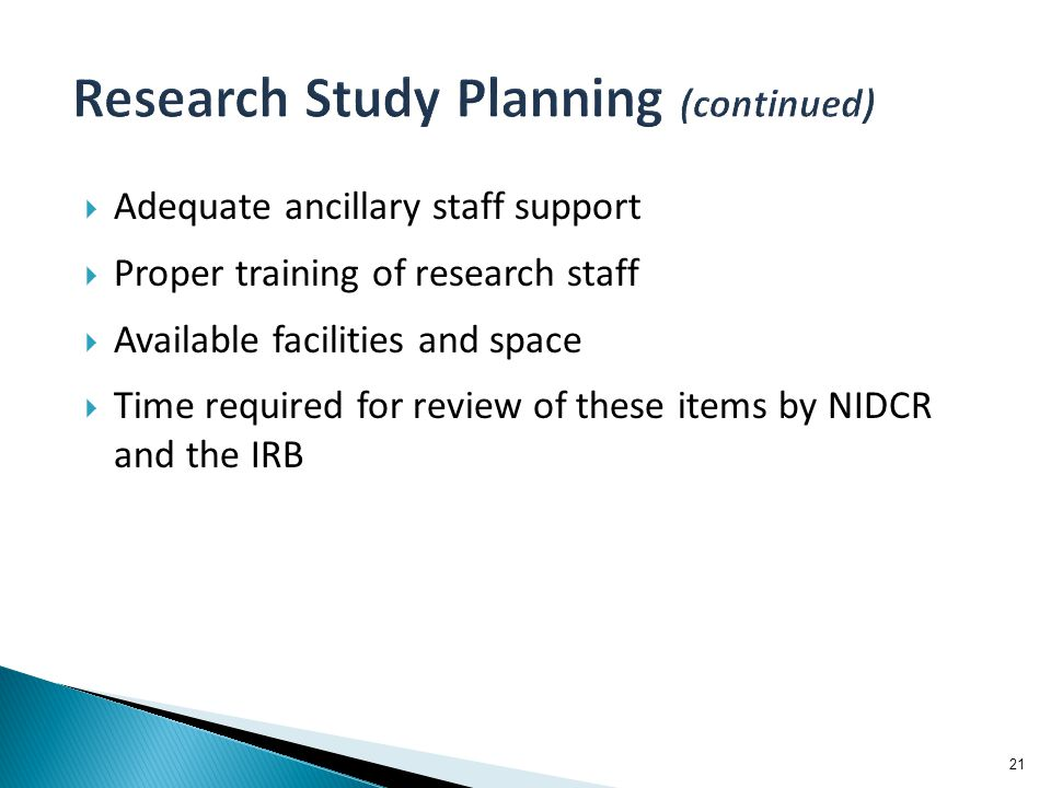  Adequate ancillary staff support  Proper training of research staff  Available facilities and space  Time required for review of these items by NIDCR and the IRB 21