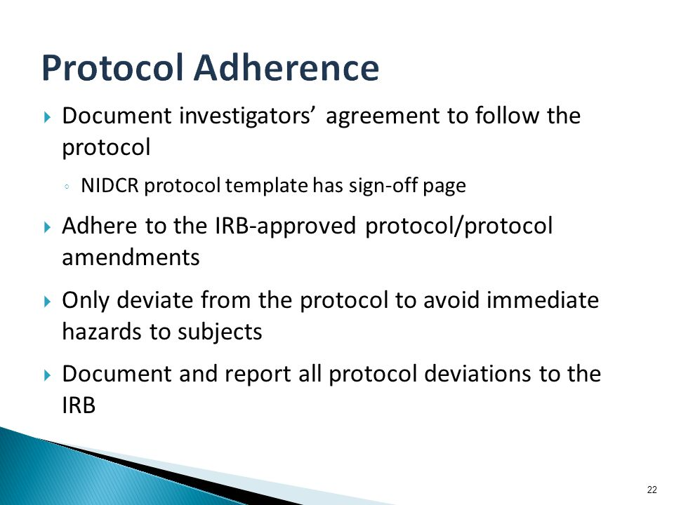  Document investigators' agreement to follow the protocol ◦ NIDCR protocol template has sign-off page  Adhere to the IRB-approved protocol/protocol amendments  Only deviate from the protocol to avoid immediate hazards to subjects  Document and report all protocol deviations to the IRB 22