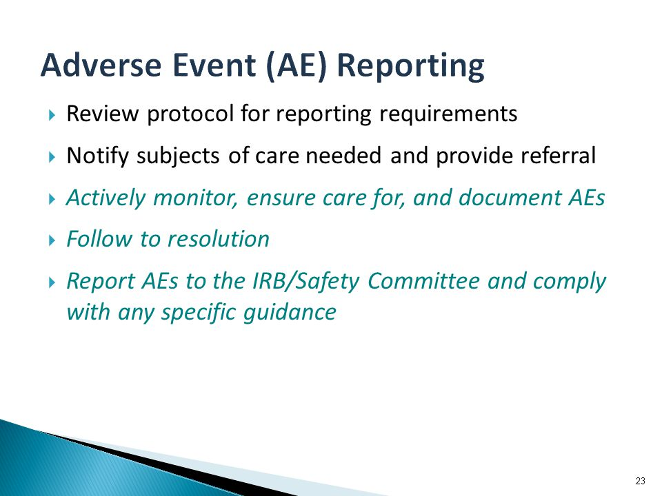  Review protocol for reporting requirements  Notify subjects of care needed and provide referral  Actively monitor, ensure care for, and document AEs  Follow to resolution  Report AEs to the IRB/Safety Committee and comply with any specific guidance 23