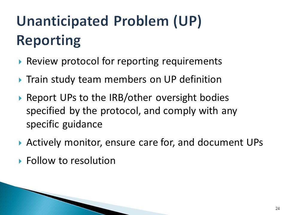  Review protocol for reporting requirements  Train study team members on UP definition  Report UPs to the IRB/other oversight bodies specified by t