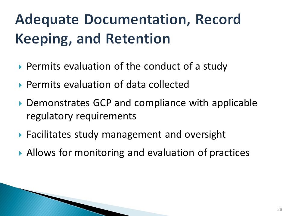  Permits evaluation of the conduct of a study  Permits evaluation of data collected  Demonstrates GCP and compliance with applicable regulatory requirements  Facilitates study management and oversight  Allows for monitoring and evaluation of practices 26