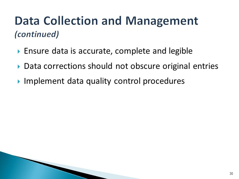  Ensure data is accurate, complete and legible  Data corrections should not obscure original entries  Implement data quality control procedures 30