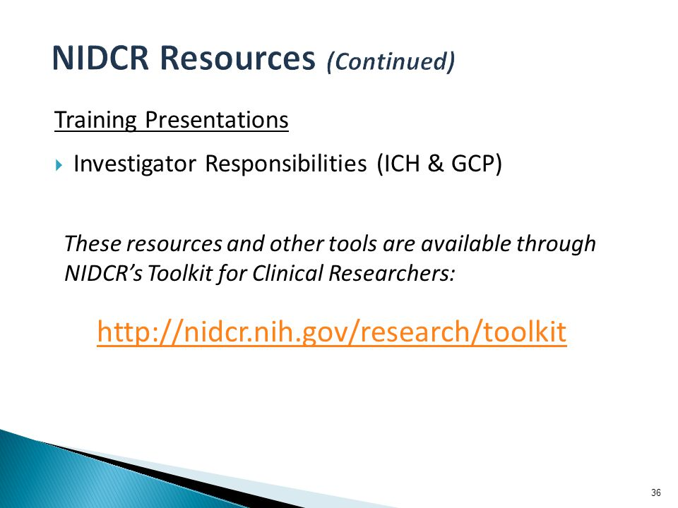 Training Presentations  Investigator Responsibilities (ICH & GCP) These resources and other tools are available through NIDCR's Toolkit for Clinical Researchers: http://nidcr.nih.gov/research/toolkit 36