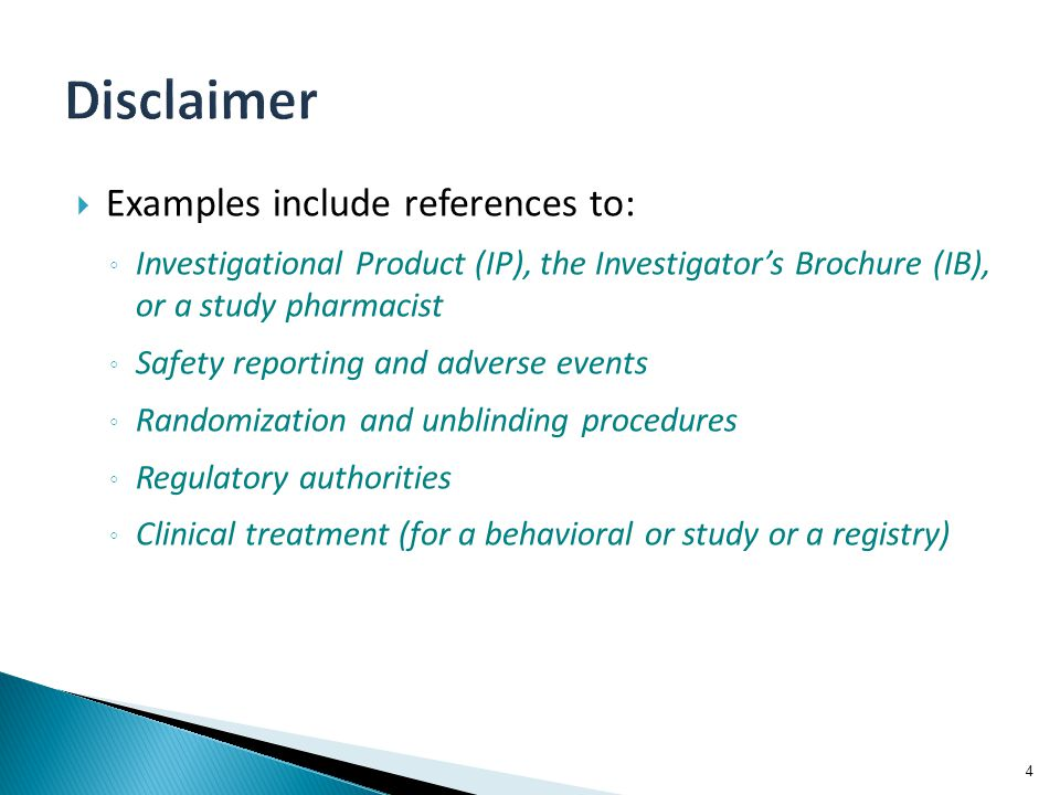  Examples include references to: ◦ Investigational Product (IP), the Investigator's Brochure (IB), or a study pharmacist ◦ Safety reporting and adverse events ◦ Randomization and unblinding procedures ◦ Regulatory authorities ◦ Clinical treatment (for a behavioral or study or a registry) 4