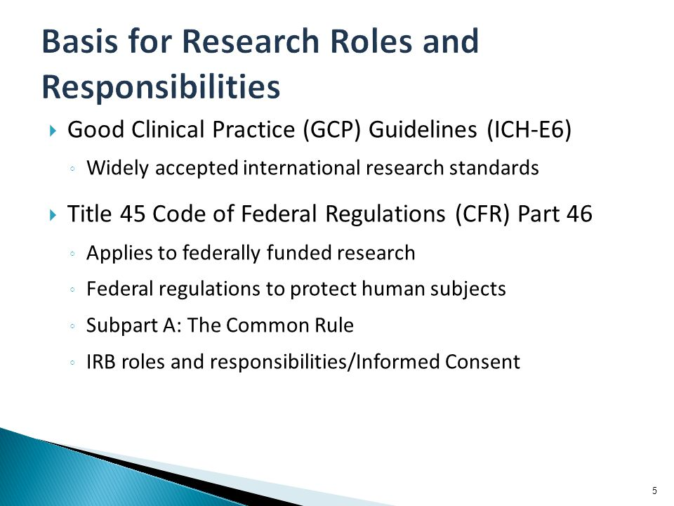  Good Clinical Practice (GCP) Guidelines (ICH-E6) ◦ Widely accepted international research standards  Title 45 Code of Federal Regulations (CFR) Part 46 ◦ Applies to federally funded research ◦ Federal regulations to protect human subjects ◦ Subpart A: The Common Rule ◦ IRB roles and responsibilities/Informed Consent 5