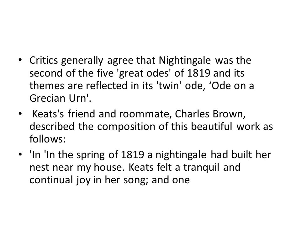 Critics generally agree that Nightingale was the second of the five great odes of 1819 and its themes are reflected in its twin ode, 'Ode on a Grecian Urn .