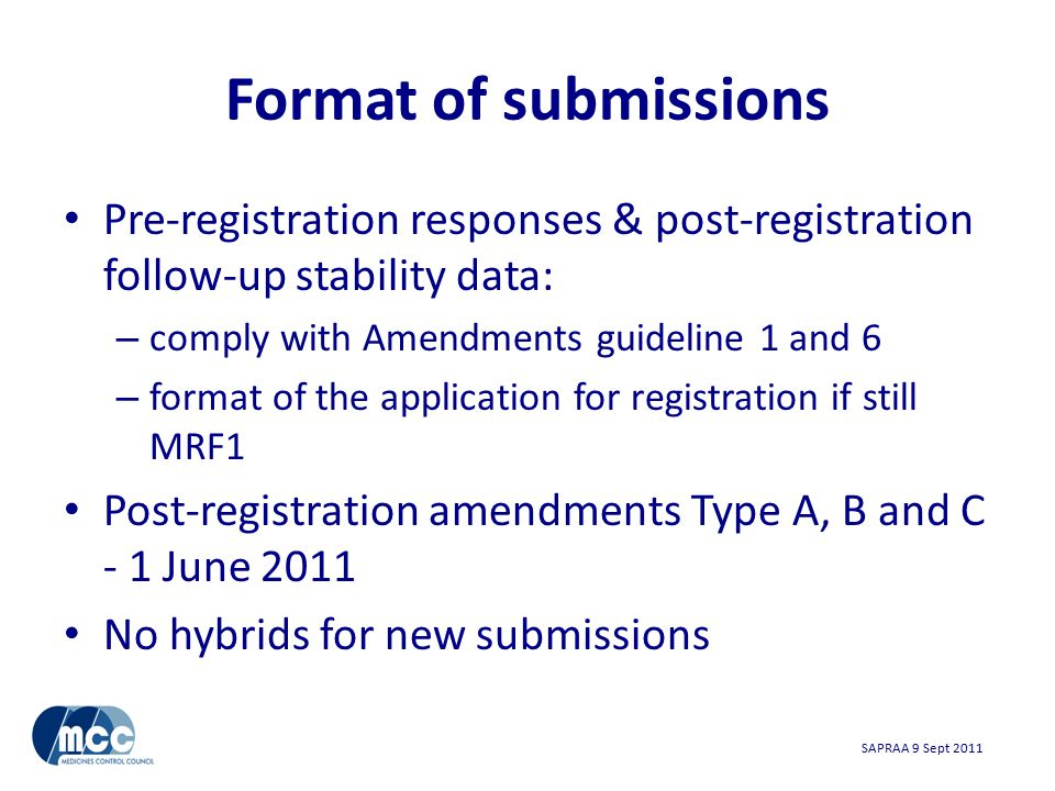 SAPRAA 9 Sept 2011 Format of submissions Pre-registration responses & post-registration follow-up stability data: – comply with Amendments guideline 1 and 6 – format of the application for registration if still MRF1 Post-registration amendments Type A, B and C - 1 June 2011 No hybrids for new submissions