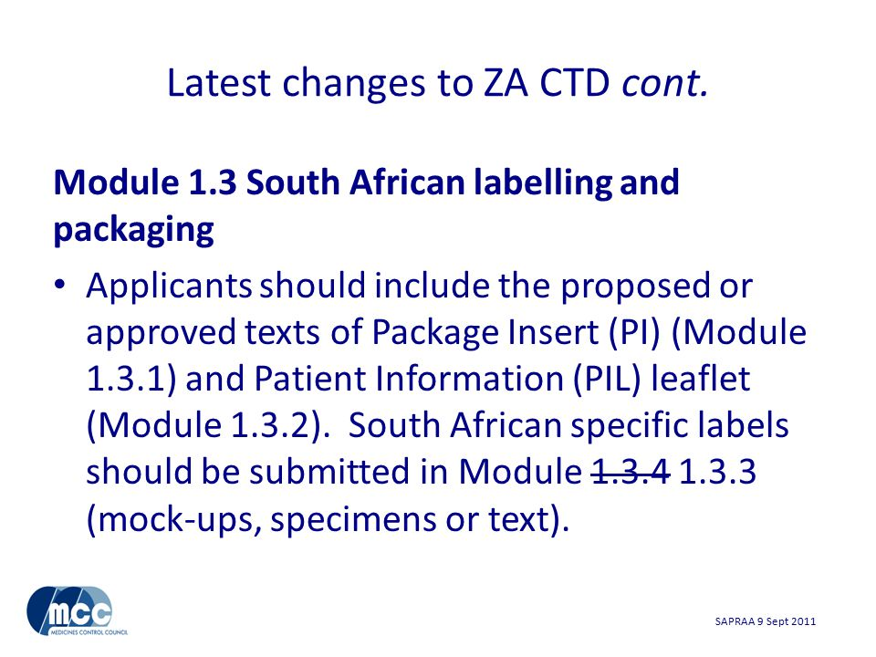 SAPRAA 9 Sept 2011 Module 1.3 South African labelling and packaging Applicants should include the proposed or approved texts of Package Insert (PI) (Module 1.3.1) and Patient Information (PIL) leaflet (Module 1.3.2).
