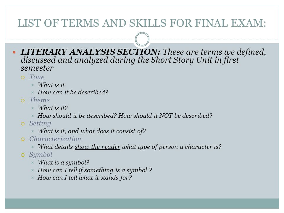 LIST OF TERMS AND SKILLS FOR FINAL EXAM: LITERARY ANALYSIS SECTION: These are terms we defined, discussed and analyzed during the Short Story Unit in first semester  Tone  What is it  How can it be described.