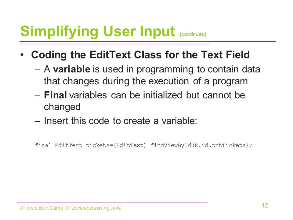 Simplifying User Input (continued) Coding the EditText Class for the Text Field –A variable is used in programming to contain data that changes during