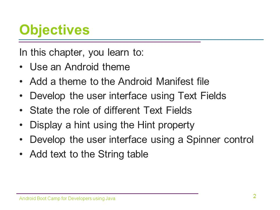 Declaring Variables (continued) String Data Type –A string can be a character, word, or phrase Declaring the Variables –Typically declared at the beginning of an Activity –Variables must be declared before you can use them 23 Android Boot Camp for Developers using Java