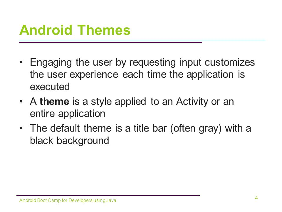 Android Themes (continued) Previewing a Theme –Check the main.xml file in the emulator to see what your screen looks like 5 Android Boot Camp for Developers using Java Figure 3-3 Default ThemeFigure 3-4 Holographic Theme