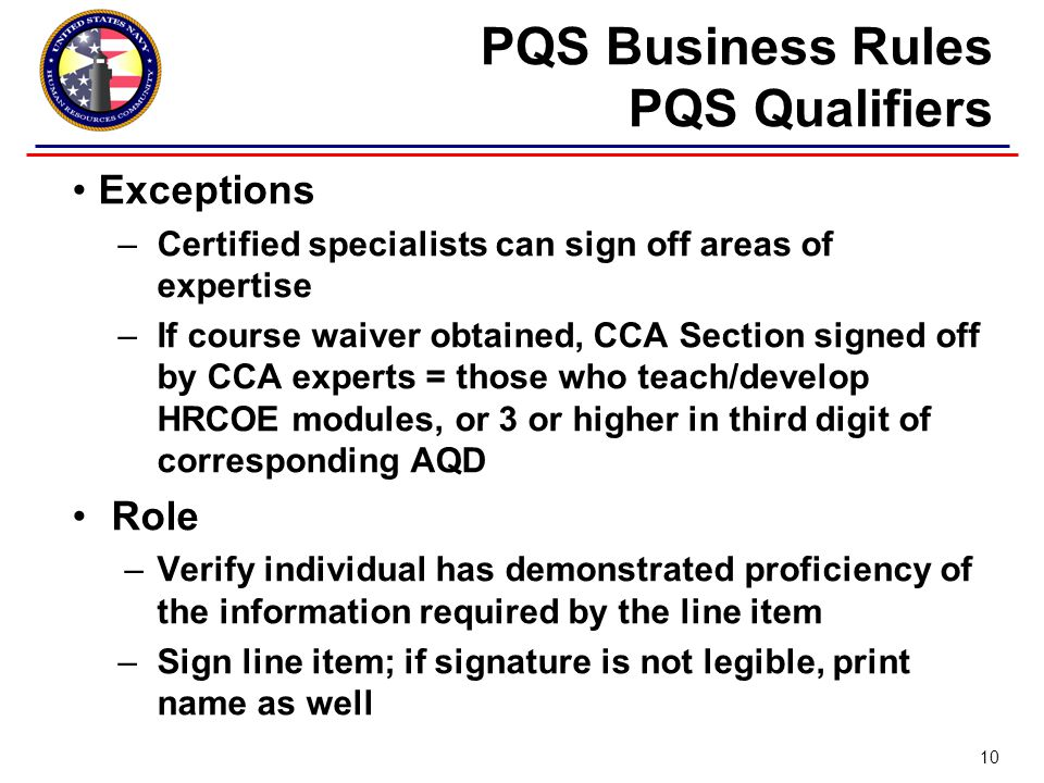 Exceptions –Certified specialists can sign off areas of expertise –If course waiver obtained, CCA Section signed off by CCA experts = those who teach/develop HRCOE modules, or 3 or higher in third digit of corresponding AQD Role –Verify individual has demonstrated proficiency of the information required by the line item –Sign line item; if signature is not legible, print name as well PQS Business Rules PQS Qualifiers 10