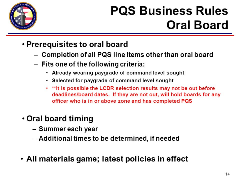 Prerequisites to oral board –Completion of all PQS line items other than oral board –Fits one of the following criteria: Already wearing paygrade of command level sought Selected for paygrade of command level sought **It is possible the LCDR selection results may not be out before deadlines/board dates.