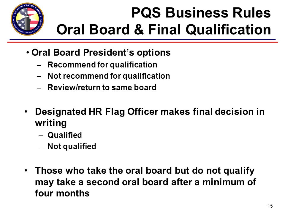 Oral Board President's options –Recommend for qualification –Not recommend for qualification –Review/return to same board Designated HR Flag Officer makes final decision in writing –Qualified –Not qualified Those who take the oral board but do not qualify may take a second oral board after a minimum of four months PQS Business Rules Oral Board & Final Qualification 15
