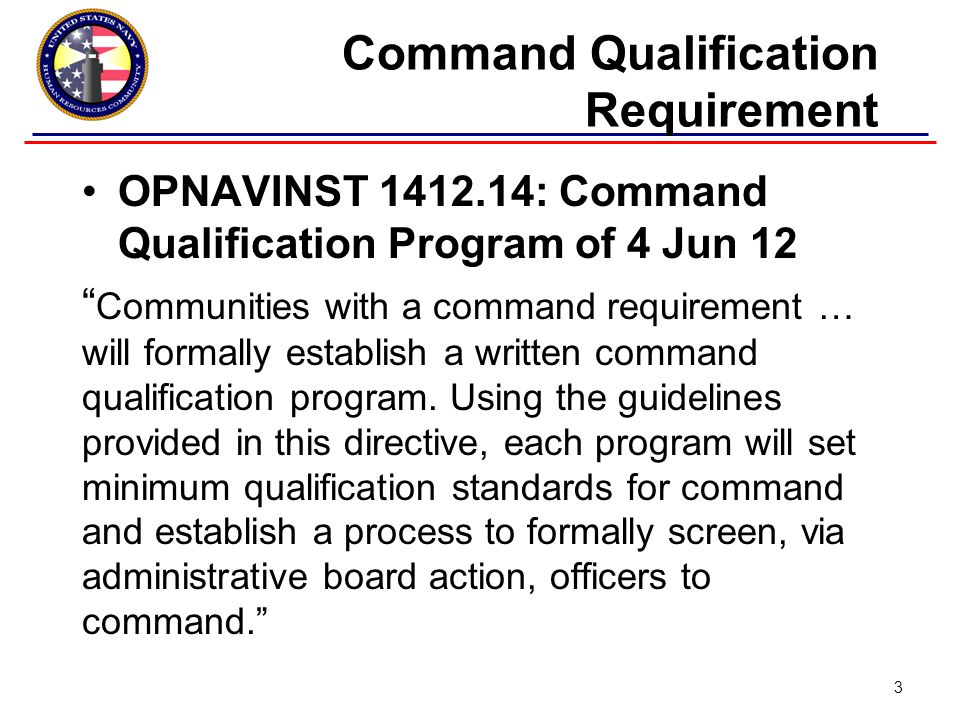 Command Qualification Requirement OPNAVINST 1412.14: Command Qualification Program of 4 Jun 12 Communities with a command requirement … will formally establish a written command qualification program.