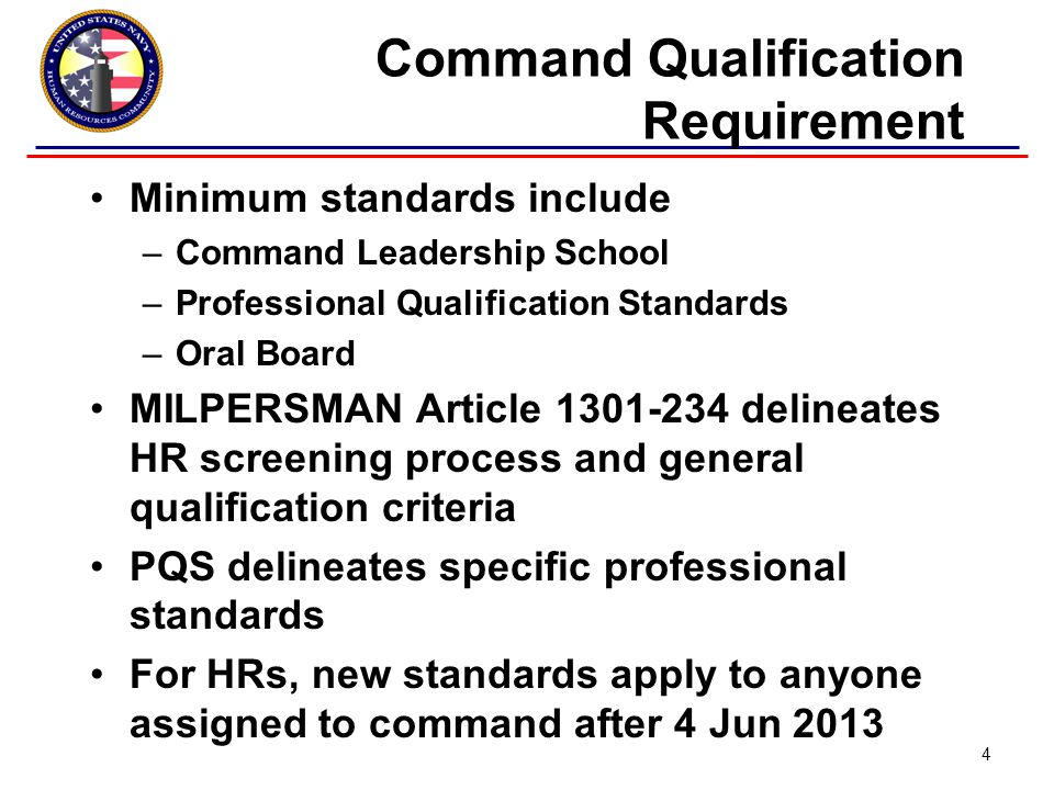 Command Qualification Requirement Minimum standards include –Command Leadership School –Professional Qualification Standards –Oral Board MILPERSMAN Article 1301-234 delineates HR screening process and general qualification criteria PQS delineates specific professional standards For HRs, new standards apply to anyone assigned to command after 4 Jun 2013 4