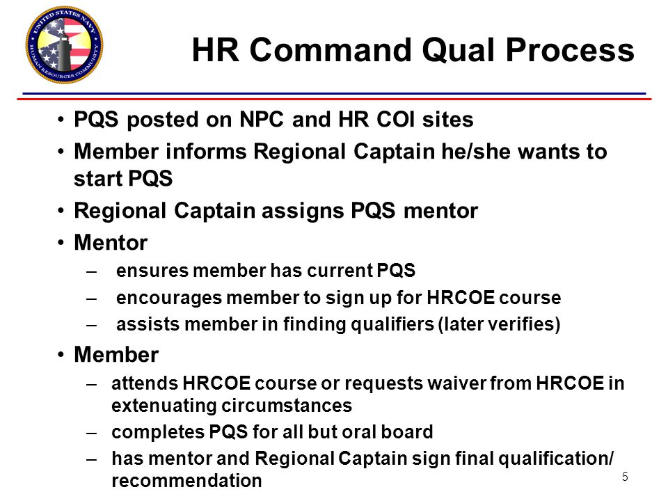 PQS posted on NPC and HR COI sites Member informs Regional Captain he/she wants to start PQS Regional Captain assigns PQS mentor Mentor – ensures member has current PQS – encourages member to sign up for HRCOE course – assists member in finding qualifiers (later verifies) Member –attends HRCOE course or requests waiver from HRCOE in extenuating circumstances –completes PQS for all but oral board –has mentor and Regional Captain sign final qualification/ recommendation HR Command Qual Process 5