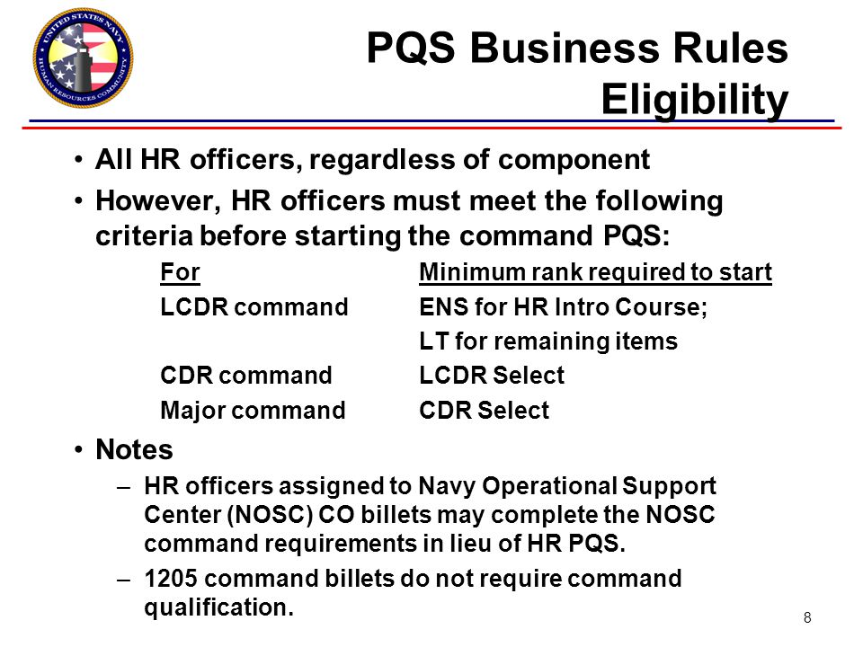 PQS Business Rules Eligibility All HR officers, regardless of component However, HR officers must meet the following criteria before starting the command PQS: For Minimum rank required to start LCDR commandENS for HR Intro Course; LT for remaining items CDR commandLCDR Select Major commandCDR Select Notes –HR officers assigned to Navy Operational Support Center (NOSC) CO billets may complete the NOSC command requirements in lieu of HR PQS.