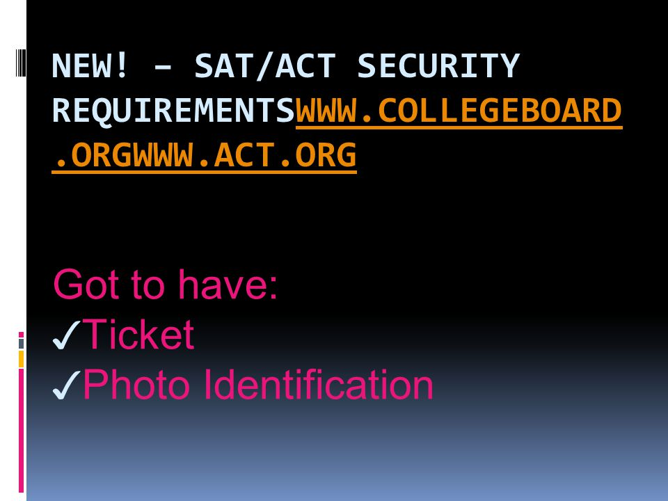 NEW! – SAT/ACT SECURITY REQUIREMENTSWWW.COLLEGEBOARD.ORGWWW.ACT.ORGWWW.COLLEGEBOARD.ORGWWW.ACT.ORG Got to have: ✓ Ticket ✓ Photo Identification