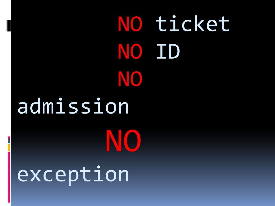 NO ticket NO ID NO admission NO exception