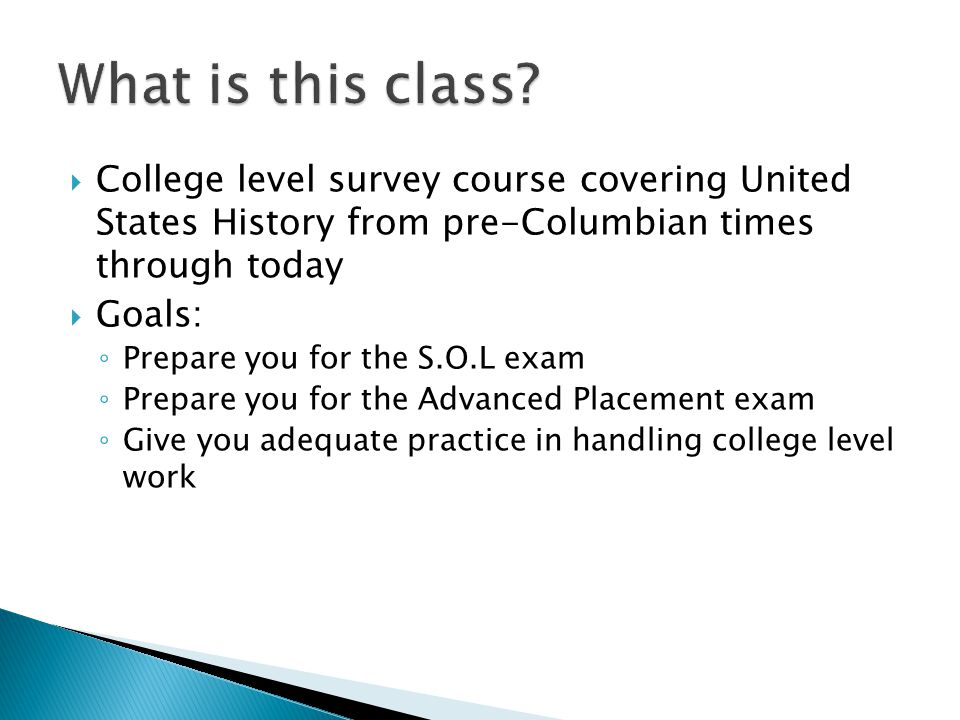  College level survey course covering United States History from pre-Columbian times through today  Goals: ◦ Prepare you for the S.O.L exam ◦ Prepare you for the Advanced Placement exam ◦ Give you adequate practice in handling college level work