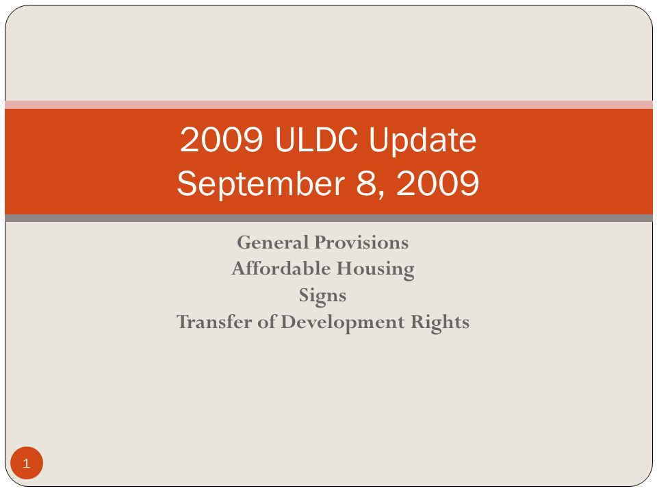 General Provisions Affordable Housing Signs Transfer of Development Rights 2009 ULDC Update September 8, 2009 1