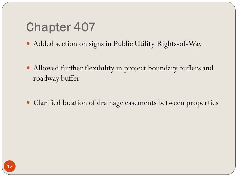 Chapter 407 Added section on signs in Public Utility Rights-of-Way Allowed further flexibility in project boundary buffers and roadway buffer Clarified location of drainage easements between properties 12