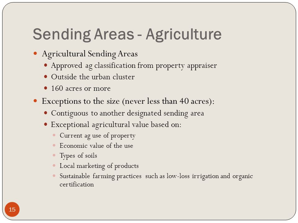 Sending Areas - Agriculture Agricultural Sending Areas Approved ag classification from property appraiser Outside the urban cluster 160 acres or more Exceptions to the size (never less than 40 acres): Contiguous to another designated sending area Exceptional agricultural value based on: Current ag use of property Economic value of the use Types of soils Local marketing of products Sustainable farming practices such as low-loss irrigation and organic certification 15