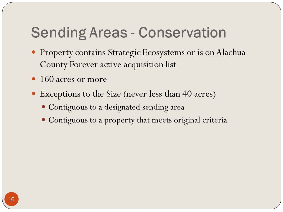 Sending Areas - Conservation Property contains Strategic Ecosystems or is on Alachua County Forever active acquisition list 160 acres or more Exceptions to the Size (never less than 40 acres) Contiguous to a designated sending area Contiguous to a property that meets original criteria 16