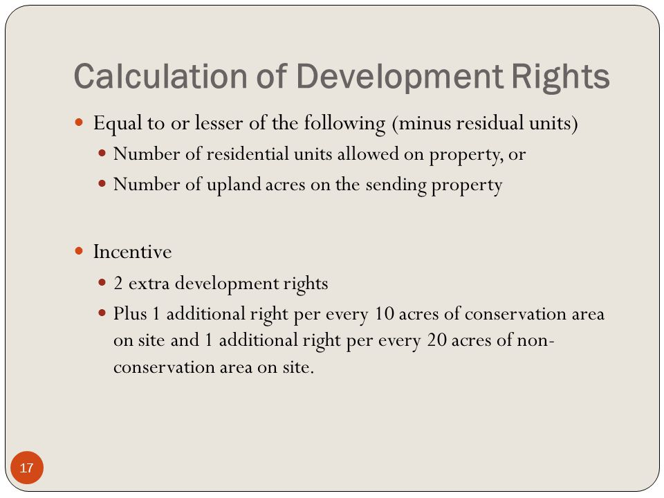Calculation of Development Rights Equal to or lesser of the following (minus residual units) Number of residential units allowed on property, or Number of upland acres on the sending property Incentive 2 extra development rights Plus 1 additional right per every 10 acres of conservation area on site and 1 additional right per every 20 acres of non- conservation area on site.