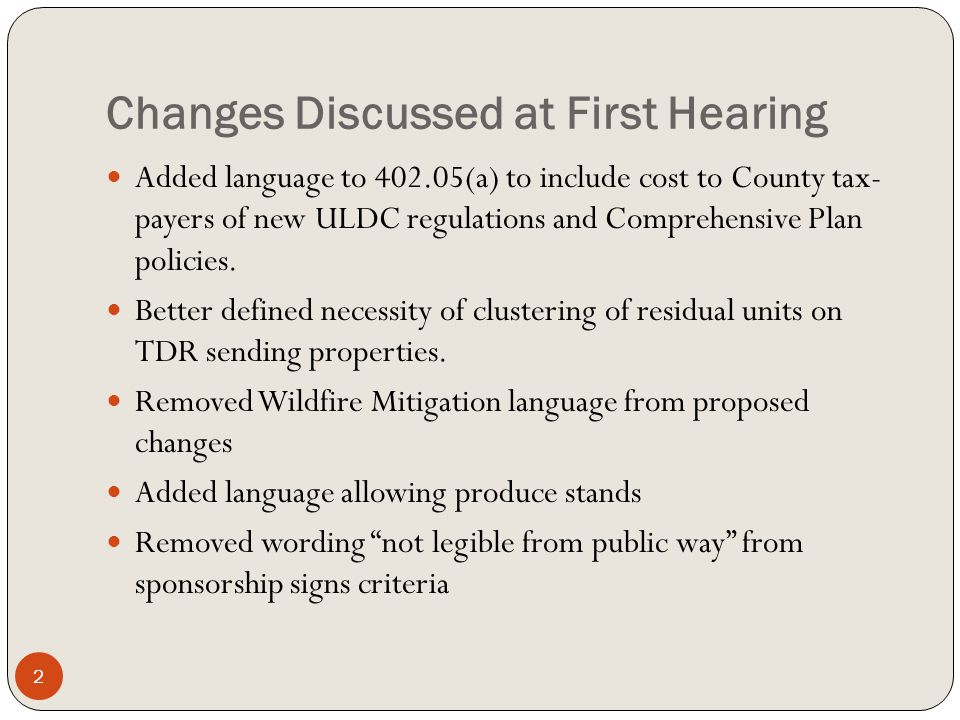 Changes Discussed at First Hearing 2 Added language to 402.05(a) to include cost to County tax- payers of new ULDC regulations and Comprehensive Plan policies.