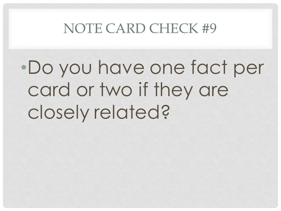 NOTE CARD CHECK #9 Do you have one fact per card or two if they are closely related?