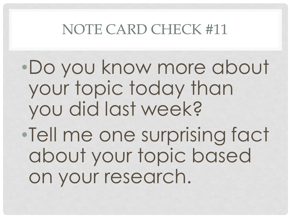 NOTE CARD CHECK #11 Do you know more about your topic today than you did last week? Tell me one surprising fact about your topic based on your researc