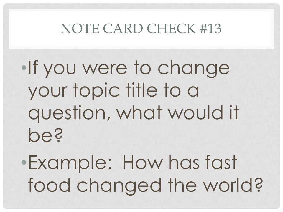 NOTE CARD CHECK #13 If you were to change your topic title to a question, what would it be.
