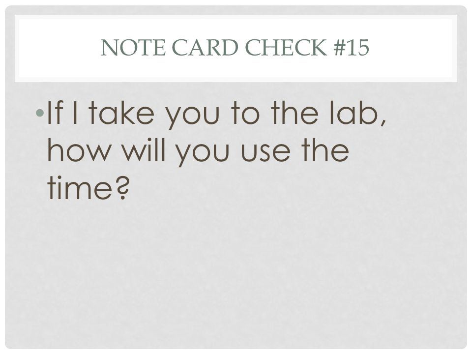 NOTE CARD CHECK #15 If I take you to the lab, how will you use the time?