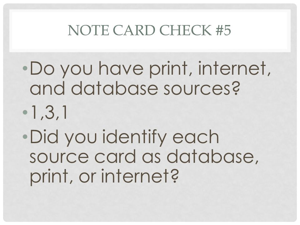 NOTE CARD CHECK #5 Do you have print, internet, and database sources? 1,3,1 Did you identify each source card as database, print, or internet?